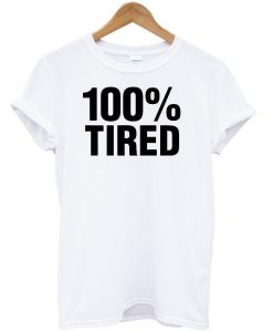 100% tired tshirt