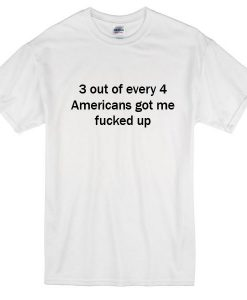 3 Out Every 4 Americans Got Me Fucked Up T-Shirt