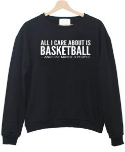 All i care about is basketball  sweatshirt