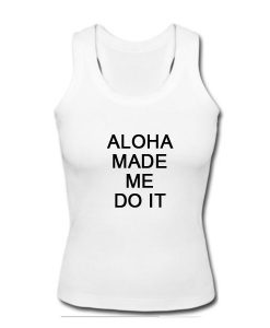 Aloha made me do it tanktop