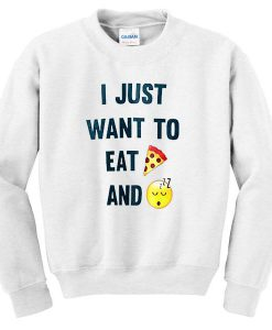 I Just Want To Eat Pizza And Sleep Sweatshirt