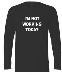 I'm not working today longsleeve