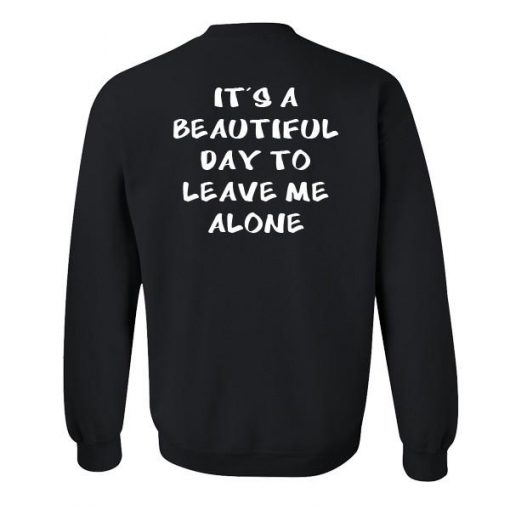 https://cdn.shopify.com/s/files/1/0985/5304/products/It_s_a_beautiful_day_to_leave_me_alone_sweatshirt_back.jpg?v=1497645467