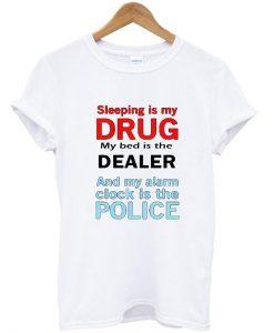SLEEPING IS MY DRUG T shirt