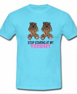 Stop Staring At My Teddies Tshirt