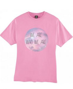 We are who we are pink tshirt