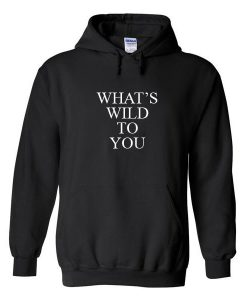 Whats Wild To You Hoodie