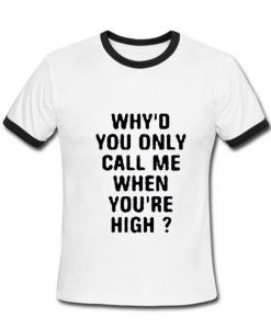 Why'd you call me when you're High Tshirt