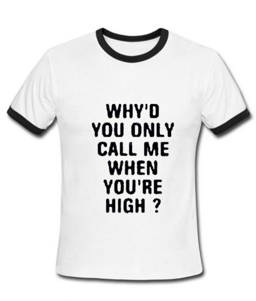 https://cdn.shopify.com/s/files/1/0985/5304/products/Why_d_you_call_me_when_you_re_High_Tshirt.jpg?v=1476178963