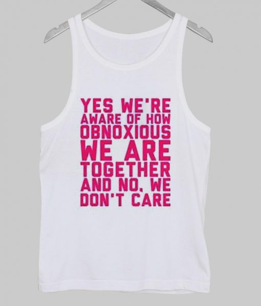 https://cdn.shopify.com/s/files/1/0985/5304/products/Yes_we_re_aware_of_how_obnoxious_we_are_together_and_no_we_don_t_care_tanktop_putih.jpg?v=1455522964
