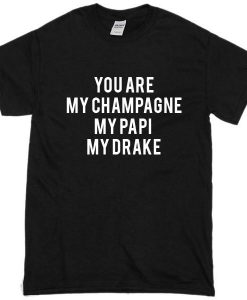 You Are My Champagne My Papi My Drake Tshirt