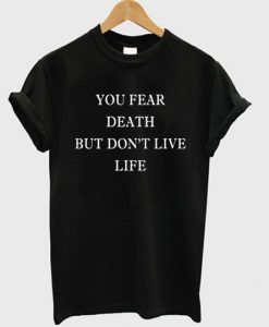 You Fear Death But Dont Live Life T shirt