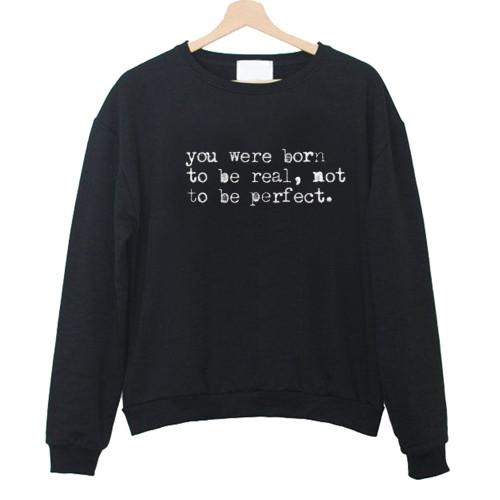 https://cdn.shopify.com/s/files/1/0985/5304/products/You_Were_Born_To_Be_Real_Not_To_Be_Perfect_Sweatshirt.jpg?v=1479459622