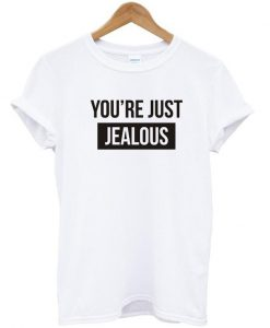 You're just jealous tshirt