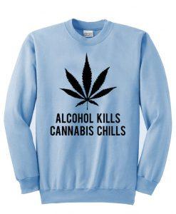 alcohol kills cannabis chills  sweatshirt