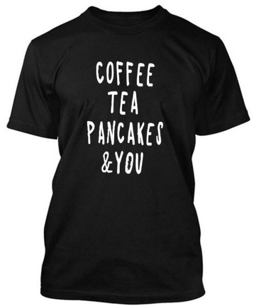 https://cdn.shopify.com/s/files/1/0985/5304/products/coffe_tea_pancakes_you_tshirt.jpg?v=1470212178