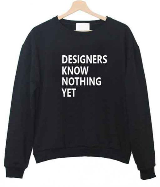 https://cdn.shopify.com/s/files/1/0985/5304/products/designers_know_nothing_yet_sweatshirt.jpg?v=1463807761