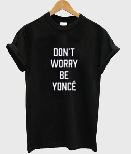 https://cdn.shopify.com/s/files/1/0985/5304/products/don_t_worry_be_yonce_tshirt.jpg?v=1461206907