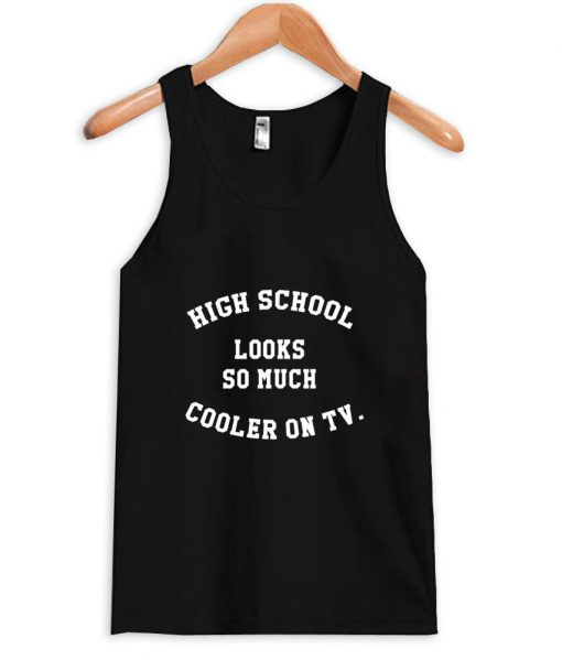 https://cdn.shopify.com/s/files/1/0985/5304/products/high_school_looks_so_much_cooler_on_tv_tanktop.jpeg?v=1448645328