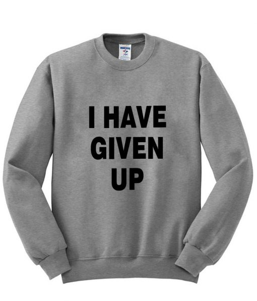 https://cdn.shopify.com/s/files/1/0985/5304/products/i_have_given_up_sweatshirt_grey.jpg?v=1458721859