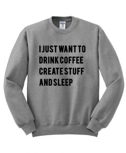 i just want to drink coffee create stuff and sleep sweatshirt