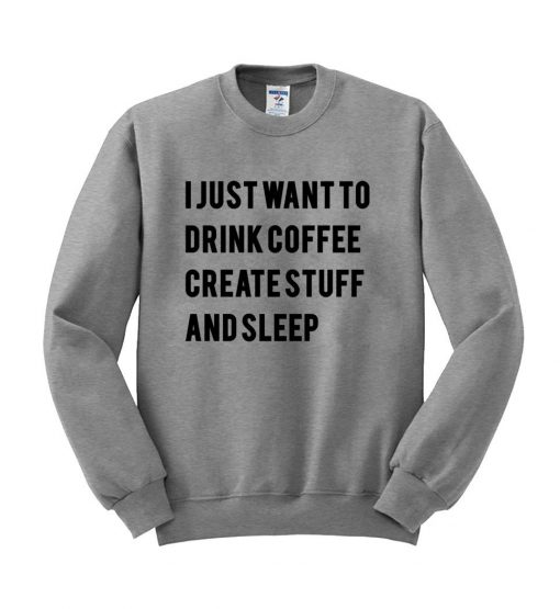 https://cdn.shopify.com/s/files/1/0985/5304/products/i_just_want_to_drink_coffee_create_stuff_and_sleep_switer_grey.jpg?v=1454638931