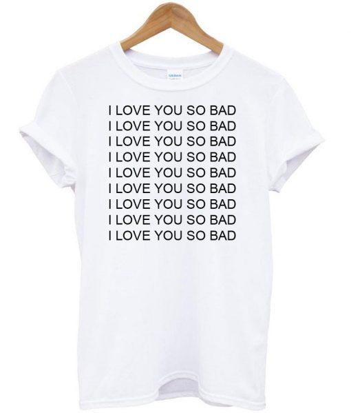 https://cdn.shopify.com/s/files/1/0985/5304/products/i_love_you_so_bad_tshirt.jpg?v=1473238222