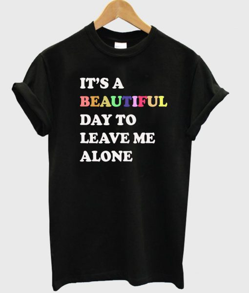 https://cdn.shopify.com/s/files/1/0985/5304/products/its_a_beautiful_day_to_leave_me_alone_tshirt.jpg?v=1475218685