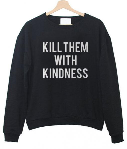 https://cdn.shopify.com/s/files/1/0985/5304/products/kill_them_with_kindness_sweatshirt.jpg?v=1461326014