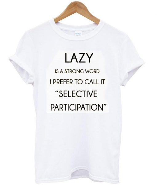 https://cdn.shopify.com/s/files/1/0985/5304/products/lazy_is_a_strong_word_tshirt.jpg?v=1474443745
