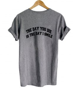 the day you die is the day i smile tshirt back