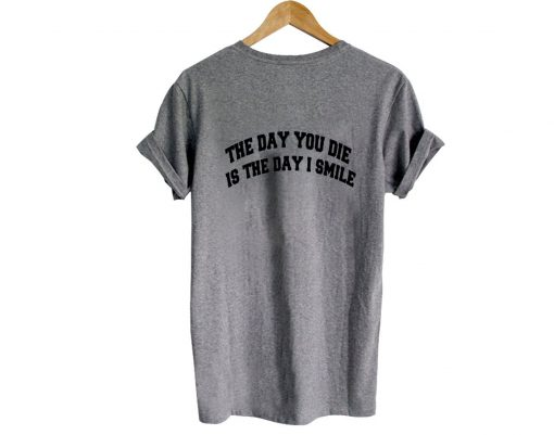https://cdn.shopify.com/s/files/1/0985/5304/products/the_day_you_die_is_the_day_i_smile_tshirt_back.jpg?v=1475471852