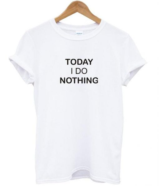 https://cdn.shopify.com/s/files/1/0985/5304/products/today_i_do_nothing_tshirt.jpg?v=1468488963