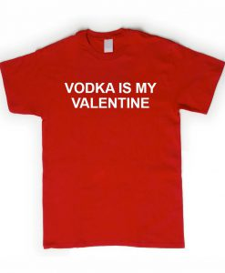 vodka is my valentine T shirt