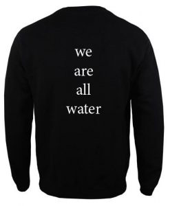we are all water Sweatshirt Back