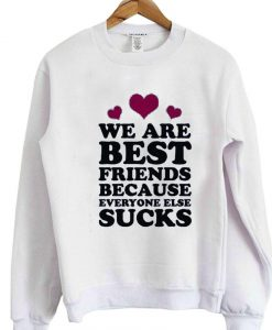 we are best friends because everyone else suck sweatshirt