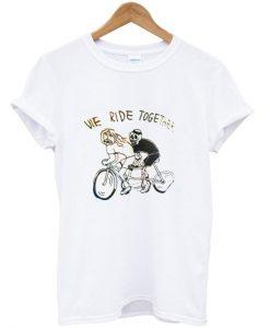 we ride together tshirt