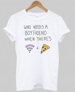 who needs a boy friend T shirt
