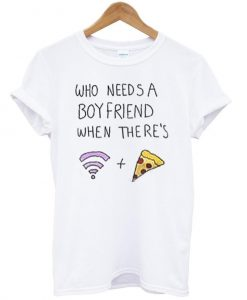 who needs a boyfriend when theres T shirt
