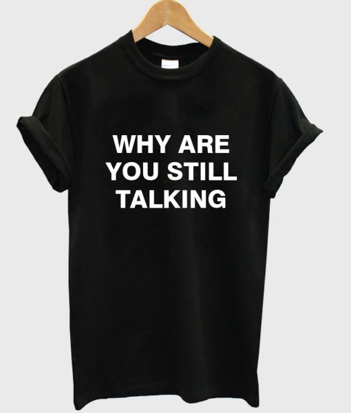 https://cdn.shopify.com/s/files/1/0985/5304/products/why_are_you_still_talking_tshirt_black_25657f2f-dafe-4b2d-b7e9-1cd799fb57a5.jpg?v=1458784243
