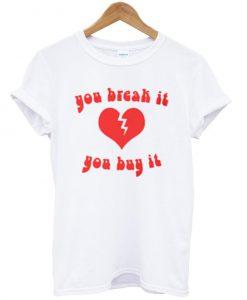 you break it you buy it shirt