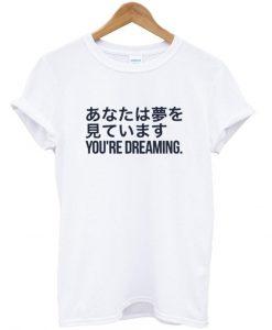 you're dreaming T shirt