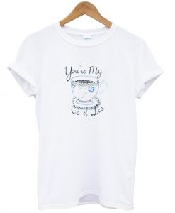 you're my cup of tea T shirt