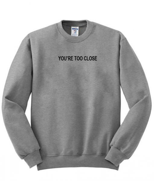 https://cdn.shopify.com/s/files/1/0985/5304/products/you_re_too_close_sweatshirt_99caa317-6df5-4564-9434-0d9b0cb79283.jpg?v=1462871723