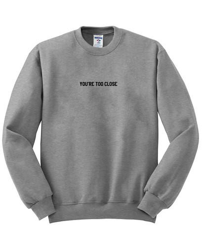 https://cdn.shopify.com/s/files/1/0985/5304/products/you_re_too_close_sweatshirt_e3667b2a-a73f-43bb-b949-a720b34bd949.jpg?v=1462367593