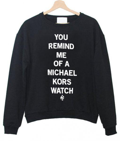 https://cdn.shopify.com/s/files/1/0985/5304/products/you_remind_me_of_a_michael_kors_watch_sweatshirt.jpg?v=1461298054