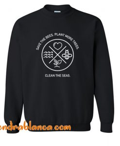 Save The Bees Plant More Trees Clean The Seas Sweatshirt (KM)