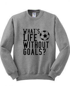 whats life without goals sweatshirt KM