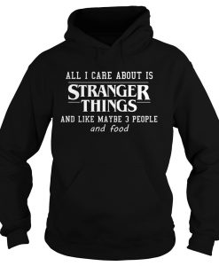 All I Care About Is Stranger Things And Like Maybe 3 People and Food Hoodie KM