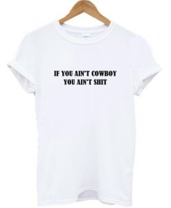If You Ain't Cowboy You Ain't Shit T-Shirt KM